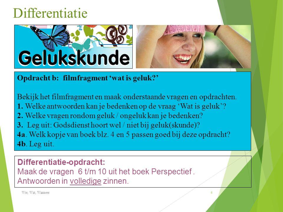 Differentiatie Wie, Wat, Wanneer 4 Opdracht b: filmfragment 'wat is geluk ' Bekijk het filmfragment en maak onderstaande vragen en opdrachten.