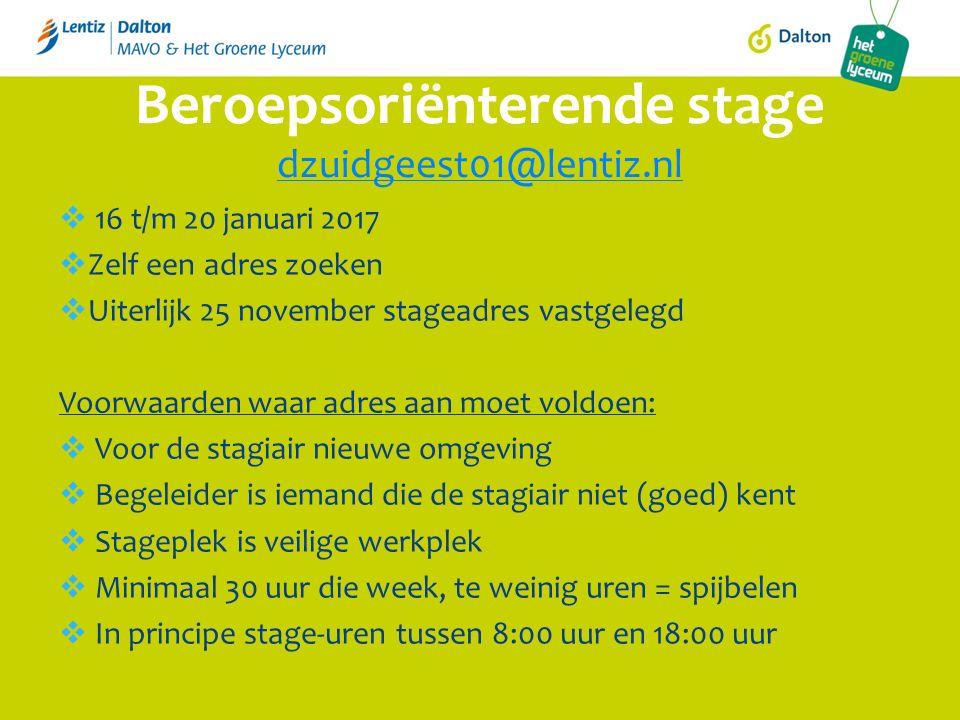 16 t/m 20 januari 2017  Zelf een adres zoeken  Uiterlijk 25 november stageadres vastgelegd Voorwaarden waar adres aan moet voldoen:  Voor de stagiair nieuwe omgeving  Begeleider is iemand die de stagiair niet (goed) kent  Stageplek is veilige werkplek  Minimaal 30 uur die week, te weinig uren = spijbelen  In principe stage-uren tussen 8:00 uur en 18:00 uur Beroepsoriënterende stage dzuidgeest01@lentiz.nl dzuidgeest01@lentiz.nl