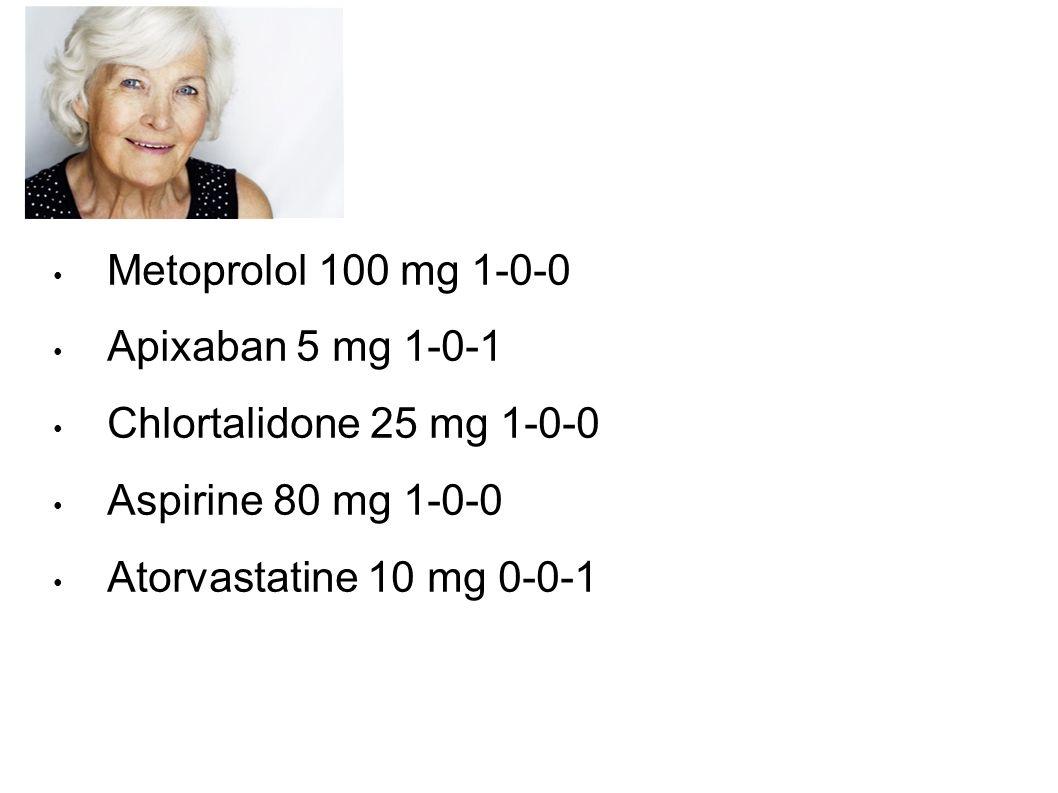 Metoprolol 100 mg 1-0-0 Apixaban 5 mg 1-0-1 Chlortalidone 25 mg 1-0-0 Aspirine 80 mg 1-0-0 Atorvastatine 10 mg 0-0-1