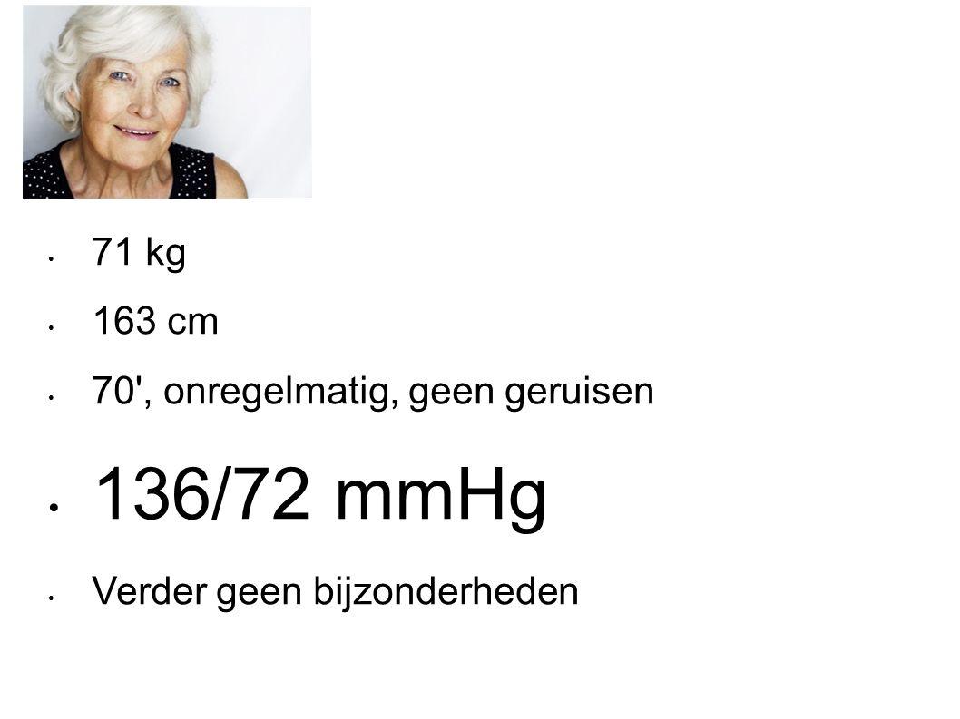 71 kg 163 cm 70 , onregelmatig, geen geruisen 136/72 mmHg Verder geen bijzonderheden