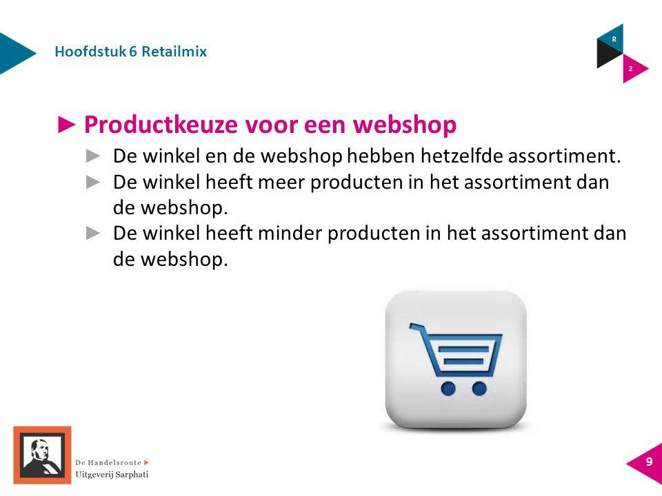Hoofdstuk 6 Retailmix 9 ► Productkeuze voor een webshop ► De winkel en de webshop hebben hetzelfde assortiment. ► De winkel heeft meer producten in he
