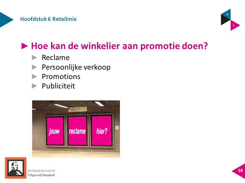 Hoofdstuk 6 Retailmix 16 ► Hoe kan de winkelier aan promotie doen? ► Reclame ► Persoonlijke verkoop ► Promotions ► Publiciteit