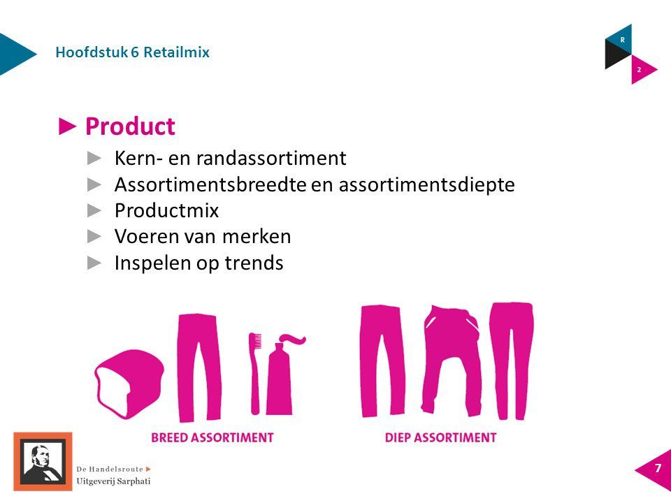 Hoofdstuk 6 Retailmix 7 ► Product ► Kern- en randassortiment ► Assortimentsbreedte en assortimentsdiepte ► Productmix ► Voeren van merken ► Inspelen op trends
