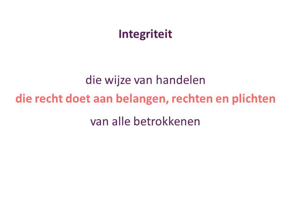 Integriteit die wijze van handelen die recht doet aan belangen, rechten en plichten van alle betrokkenen