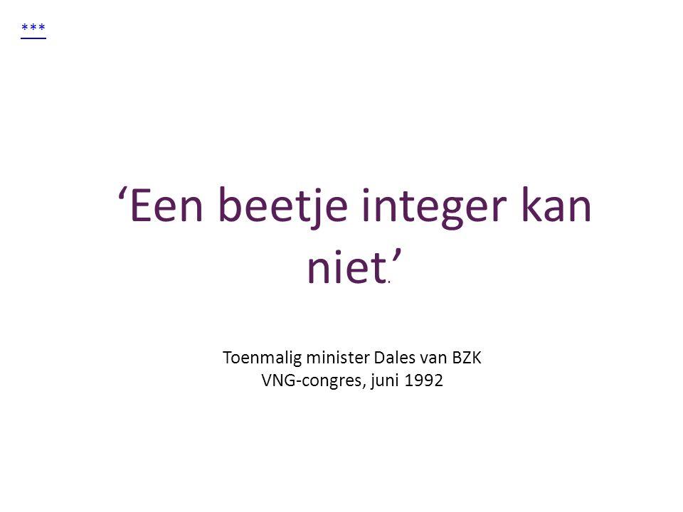 *** 'Een beetje integer kan niet. ' Toenmalig minister Dales van BZK VNG-congres, juni 1992