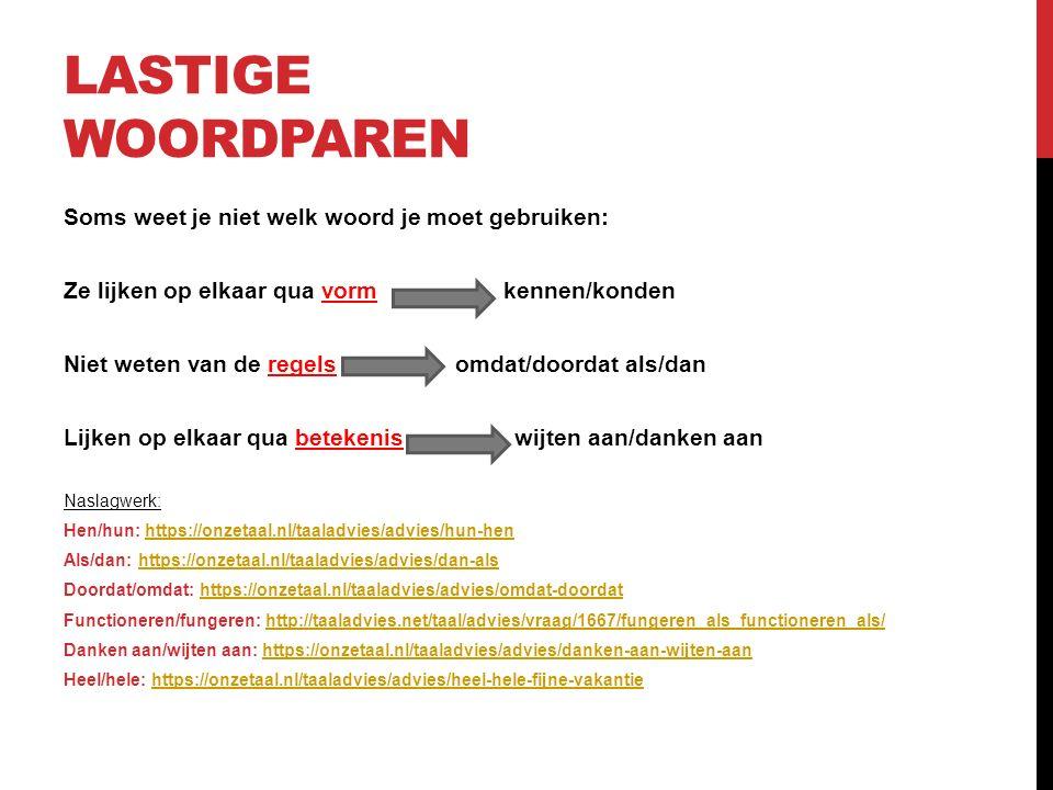 LASTIGE WOORDPAREN Soms weet je niet welk woord je moet gebruiken: Ze lijken op elkaar qua vorm kennen/konden Niet weten van de regels omdat/doordat als/dan Lijken op elkaar qua betekenis wijten aan/danken aan Naslagwerk: Hen/hun: https://onzetaal.nl/taaladvies/advies/hun-henhttps://onzetaal.nl/taaladvies/advies/hun-hen Als/dan: https://onzetaal.nl/taaladvies/advies/dan-alshttps://onzetaal.nl/taaladvies/advies/dan-als Doordat/omdat: https://onzetaal.nl/taaladvies/advies/omdat-doordathttps://onzetaal.nl/taaladvies/advies/omdat-doordat Functioneren/fungeren: http://taaladvies.net/taal/advies/vraag/1667/fungeren_als_functioneren_als/http://taaladvies.net/taal/advies/vraag/1667/fungeren_als_functioneren_als/ Danken aan/wijten aan: https://onzetaal.nl/taaladvies/advies/danken-aan-wijten-aanhttps://onzetaal.nl/taaladvies/advies/danken-aan-wijten-aan Heel/hele: https://onzetaal.nl/taaladvies/advies/heel-hele-fijne-vakantiehttps://onzetaal.nl/taaladvies/advies/heel-hele-fijne-vakantie