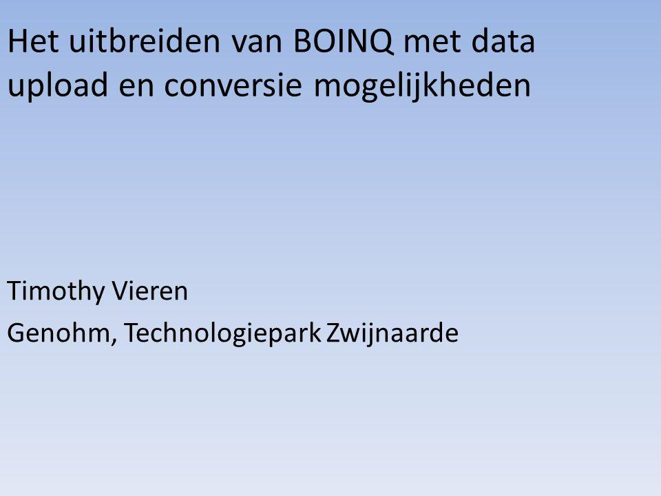 Het uitbreiden van BOINQ met data upload en conversie mogelijkheden Timothy Vieren Genohm, Technologiepark Zwijnaarde