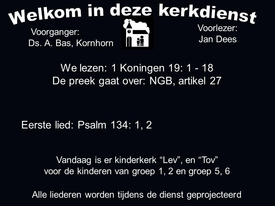 We lezen: 1 Koningen 19: 1 - 18 De preek gaat over: NGB, artikel 27 Voorganger: Ds. A. Bas, Kornhorn Alle liederen worden tijdens de dienst geprojecte