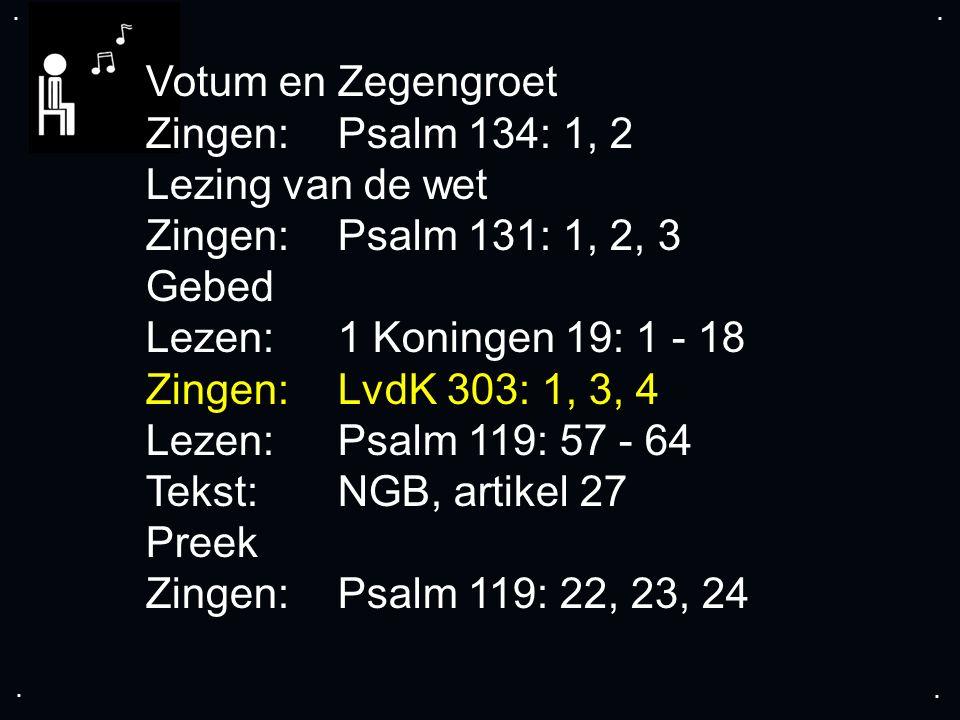 .... Votum en Zegengroet Zingen: Psalm 134: 1, 2 Lezing van de wet Zingen: Psalm 131: 1, 2, 3 Gebed Lezen: 1 Koningen 19: 1 - 18 Zingen: LvdK 303: 1,