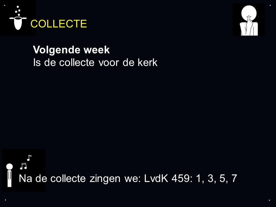 .... COLLECTE Volgende week Is de collecte voor de kerk Na de collecte zingen we: LvdK 459: 1, 3, 5, 7