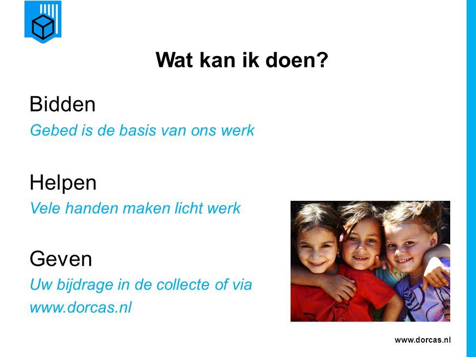 www.dorcas.nl Wat kan ik doen? Bidden Gebed is de basis van ons werk Helpen Vele handen maken licht werk Geven Uw bijdrage in de collecte of via www.d