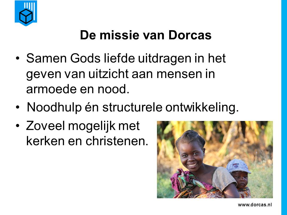 www.dorcas.nl De missie van Dorcas Samen Gods liefde uitdragen in het geven van uitzicht aan mensen in armoede en nood. Noodhulp én structurele ontwik