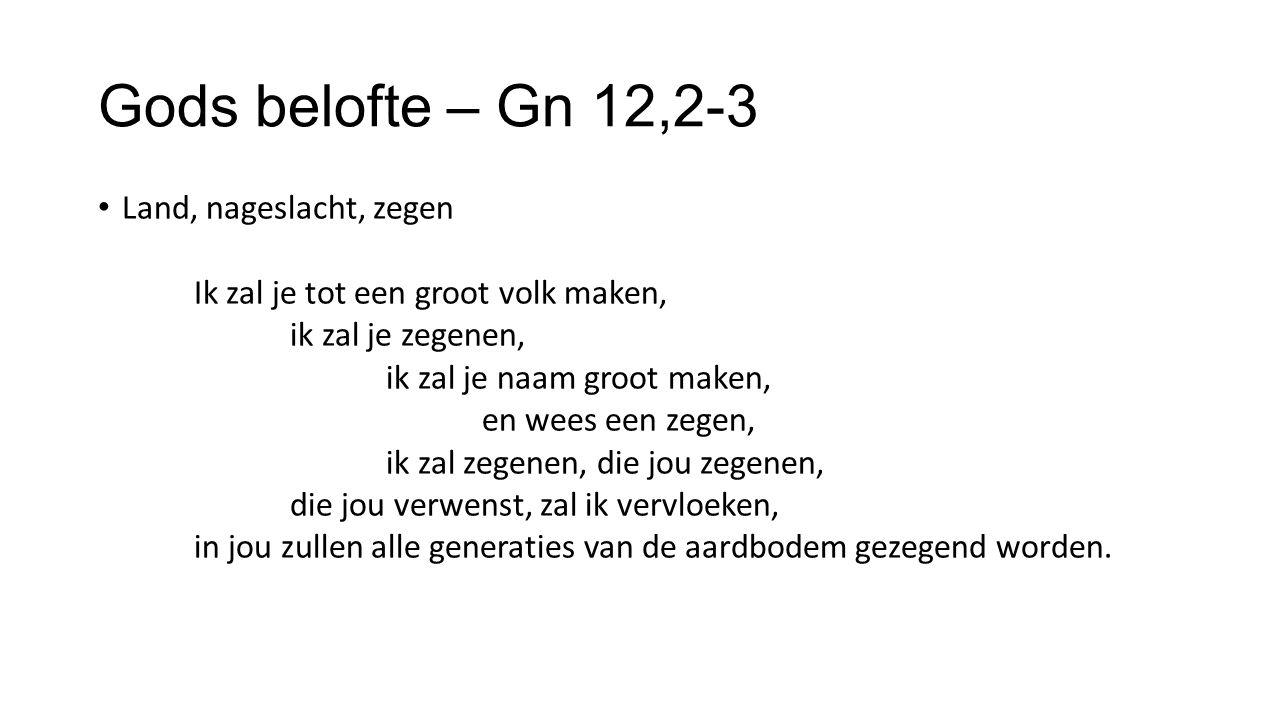 Gods belofte – Gn 12,2-3 Land, nageslacht, zegen Ik zal je tot een groot volk maken, ik zal je zegenen, ik zal je naam groot maken, en wees een zegen, ik zal zegenen, die jou zegenen, die jou verwenst, zal ik vervloeken, in jou zullen alle generaties van de aardbodem gezegend worden.