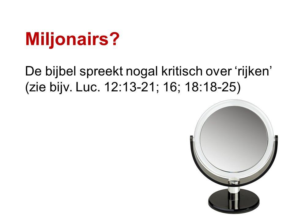 Miljonairs? De bijbel spreekt nogal kritisch over 'rijken' (zie bijv. Luc. 12:13-21; 16; 18:18-25)