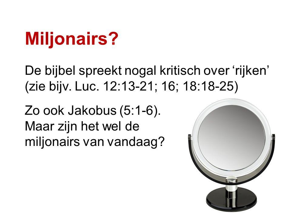 Miljonairs? De bijbel spreekt nogal kritisch over 'rijken' (zie bijv. Luc. 12:13-21; 16; 18:18-25) Zo ook Jakobus (5:1-6). Maar zijn het wel de miljon