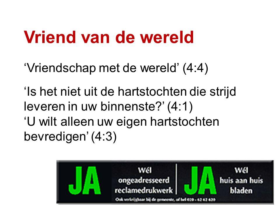 Vriend van de wereld 'Vriendschap met de wereld' (4:4) 'Is het niet uit de hartstochten die strijd leveren in uw binnenste?' (4:1) 'U wilt alleen uw eigen hartstochten bevredigen' (4:3)