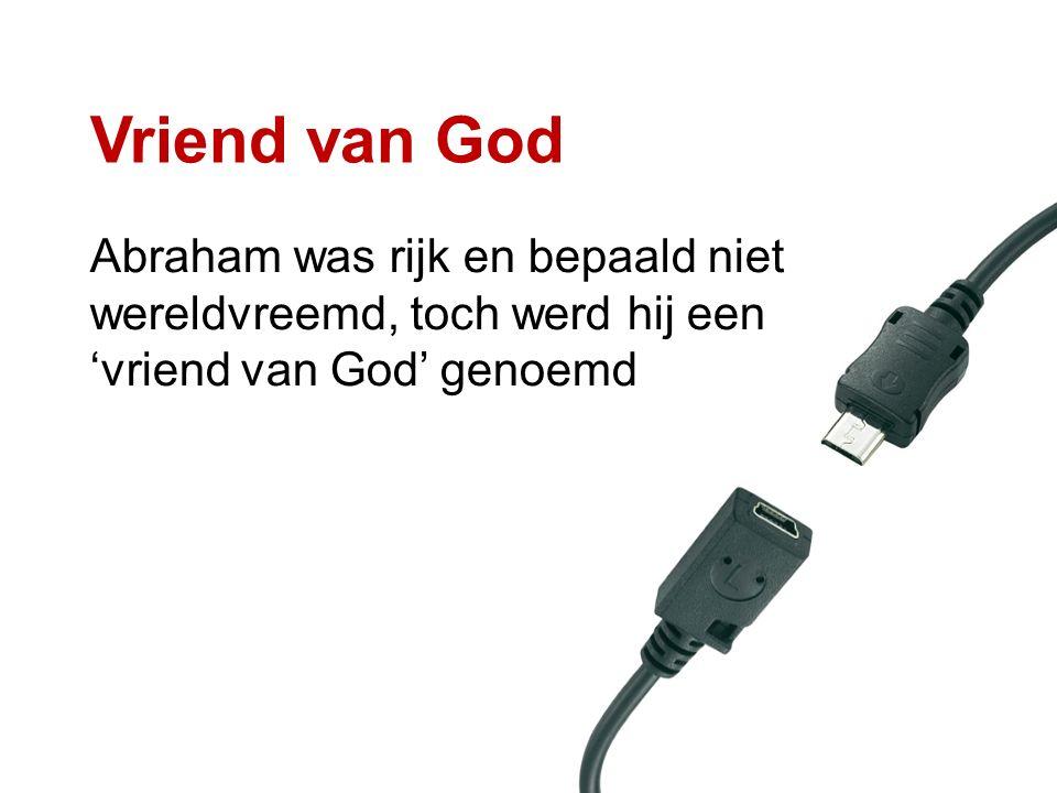 Vriend van God Abraham was rijk en bepaald niet wereldvreemd, toch werd hij een 'vriend van God' genoemd