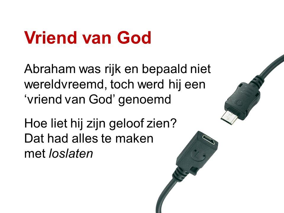 Vriend van God Abraham was rijk en bepaald niet wereldvreemd, toch werd hij een 'vriend van God' genoemd Hoe liet hij zijn geloof zien? Dat had alles
