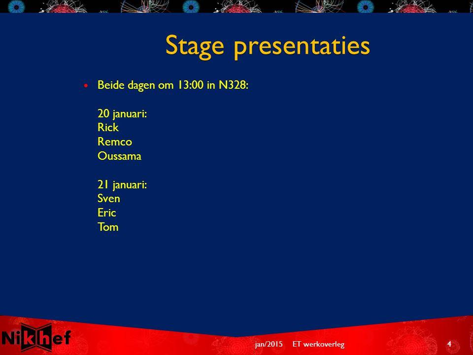 Beide dagen om 13:00 in N328: 20 januari: Rick Remco Oussama 21 januari: Sven Eric Tom Stage presentaties ET werkoverleg4jan/2015