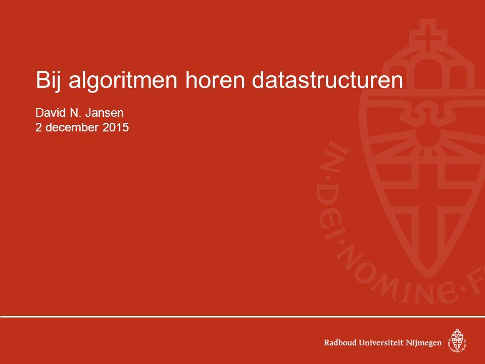 Bij algoritmen horen datastructuren David N. Jansen 2 december 2015