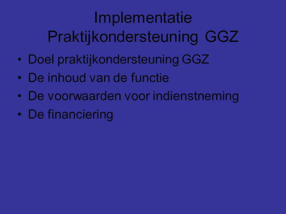 Implementatie Praktijkondersteuning GGZ Doel praktijkondersteuning GGZ De inhoud van de functie De voorwaarden voor indienstneming De financiering