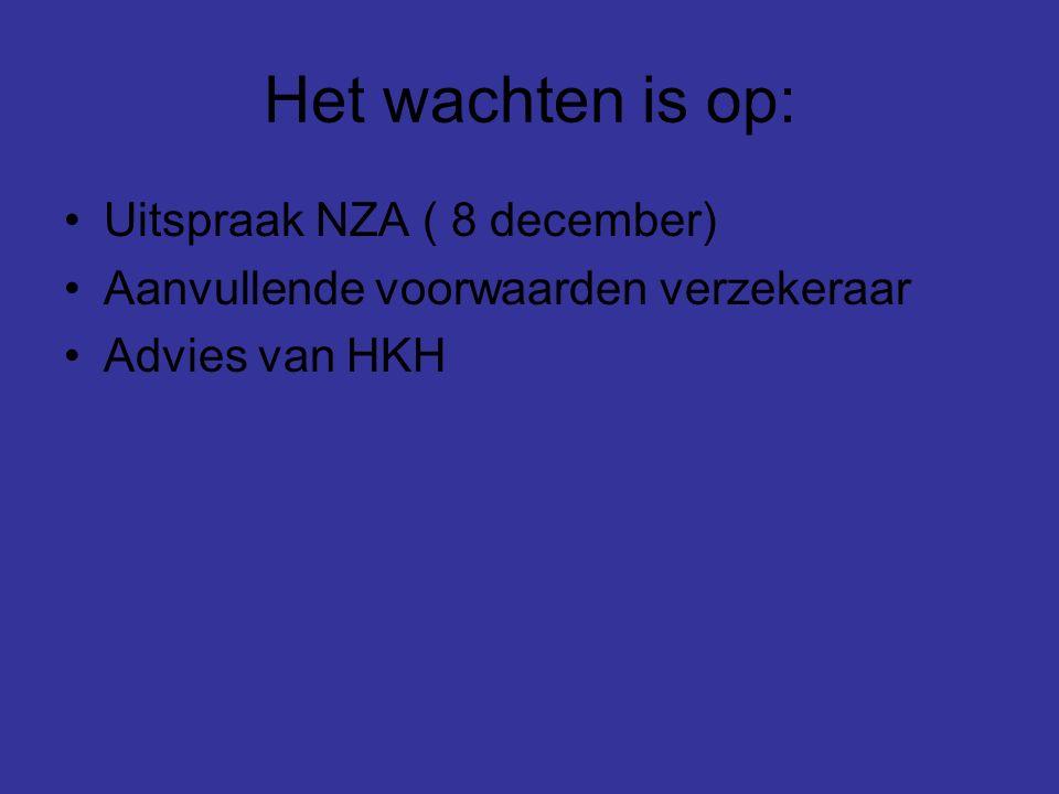 Het wachten is op: Uitspraak NZA ( 8 december) Aanvullende voorwaarden verzekeraar Advies van HKH