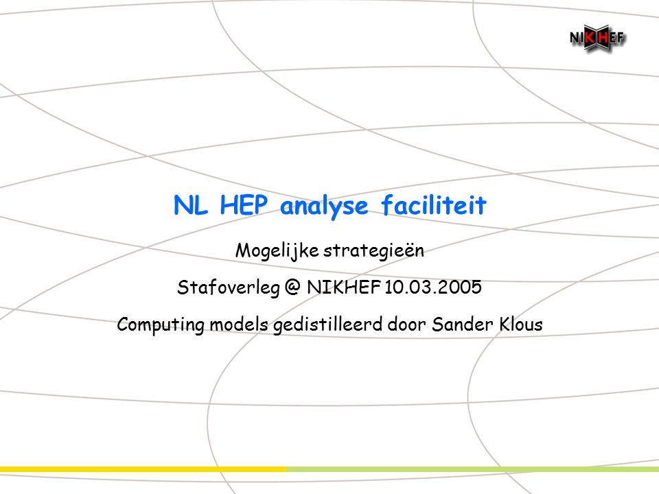 NL HEP analyse faciliteit Mogelijke strategieën Stafoverleg @ NIKHEF 10.03.2005 Computing models gedistilleerd door Sander Klous