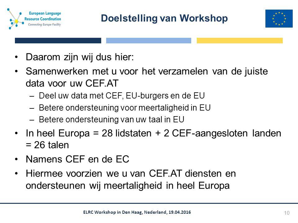 ELRC Workshop in Den Haag, Nederland, 19.04.2016 Daarom zijn wij dus hier: Samenwerken met u voor het verzamelen van de juiste data voor uw CEF.AT –Deel uw data met CEF, EU-burgers en de EU –Betere ondersteuning voor meertaligheid in EU –Betere ondersteuning van uw taal in EU In heel Europa = 28 lidstaten + 2 CEF-aangesloten landen = 26 talen Namens CEF en de EC Hiermee voorzien we u van CEF.AT diensten en ondersteunen wij meertaligheid in heel Europa Doelstelling van Workshop 10