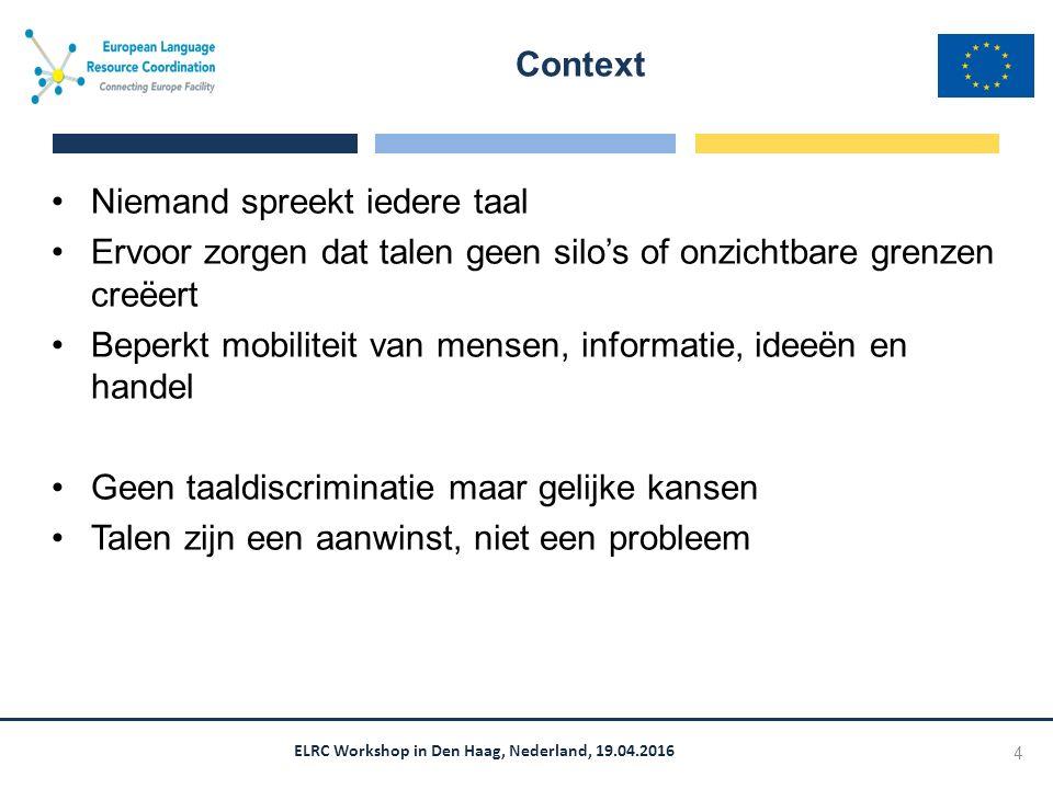 ELRC Workshop in Den Haag, Nederland, 19.04.2016 Niemand spreekt iedere taal Ervoor zorgen dat talen geen silo's of onzichtbare grenzen creëert Beperkt mobiliteit van mensen, informatie, ideeën en handel Geen taaldiscriminatie maar gelijke kansen Talen zijn een aanwinst, niet een probleem Context 4