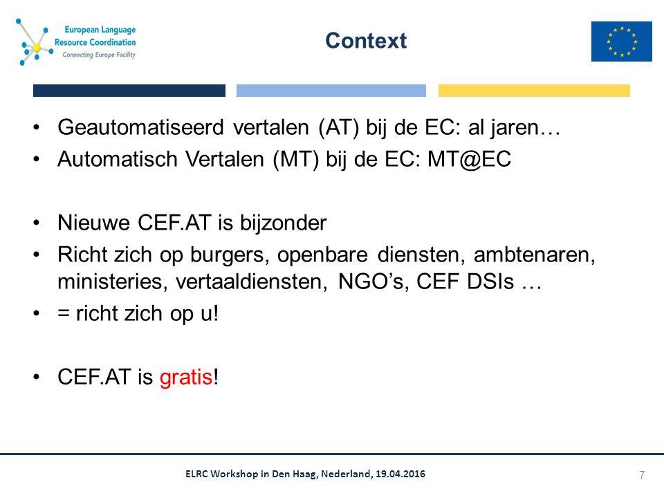 ELRC Workshop in Den Haag, Nederland, 19.04.2016 Geautomatiseerd vertalen (AT) bij de EC: al jaren… Automatisch Vertalen (MT) bij de EC: MT@EC Nieuwe CEF.AT is bijzonder Richt zich op burgers, openbare diensten, ambtenaren, ministeries, vertaaldiensten, NGO's, CEF DSIs … = richt zich op u.