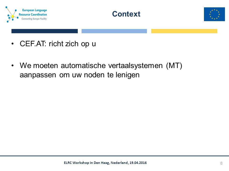 ELRC Workshop in Den Haag, Nederland, 19.04.2016 Moderne MT draait allemaal om data Leert te vertalen via handmatige vertalingen = data Om uw noden zo goed mogelijk te ondersteunen hebben wij de beste data nodig Uw data = de beste data voor MT voor u Uw data = de beste data voor CEF.AT Zonder de juiste data werkt het niet.