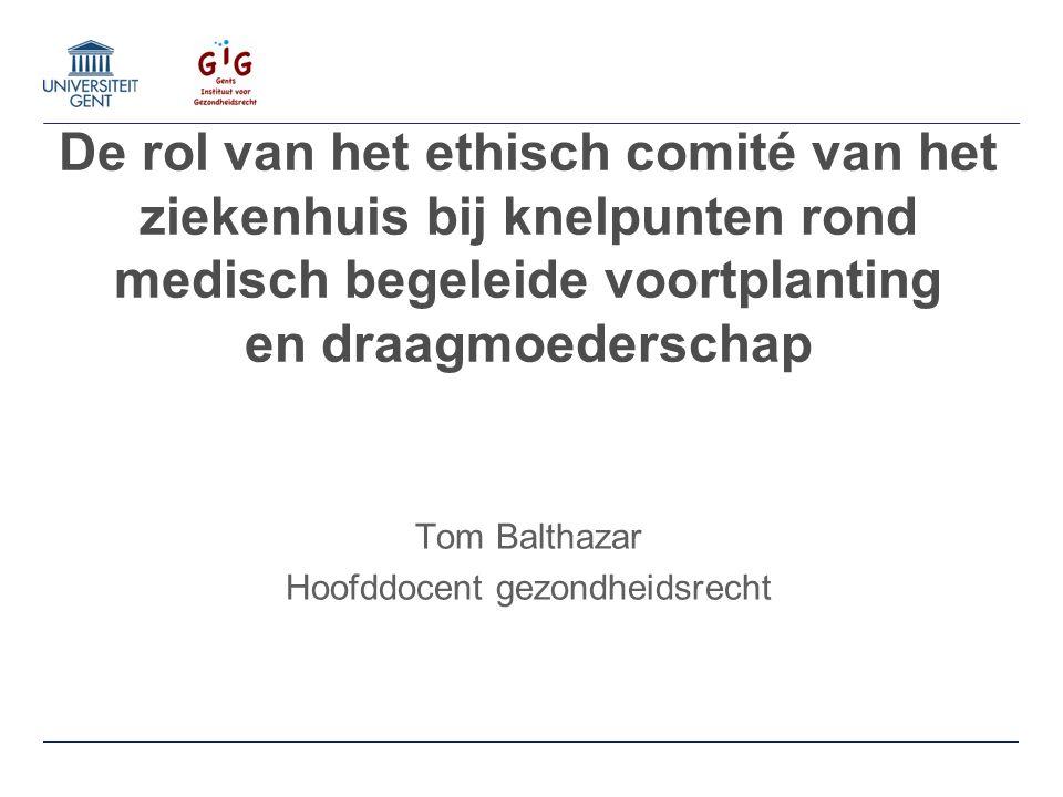 De rol van het ethisch comité van het ziekenhuis bij knelpunten rond medisch begeleide voortplanting en draagmoederschap Tom Balthazar Hoofddocent gez