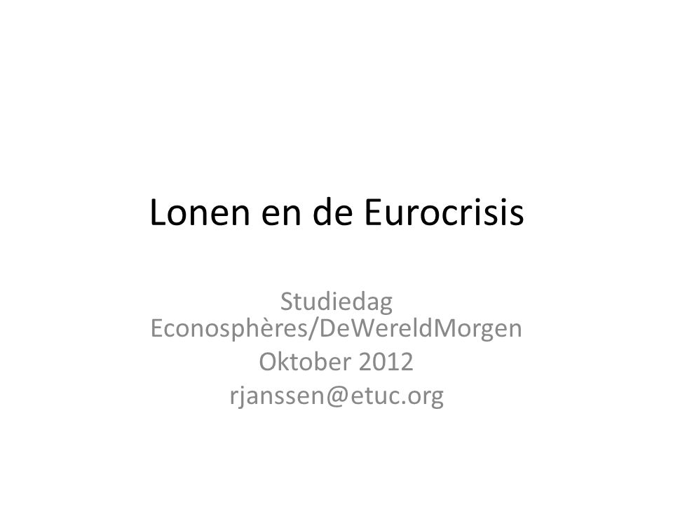 Lonen en de Eurocrisis Studiedag Econosphères/DeWereldMorgen Oktober 2012 rjanssen@etuc.org