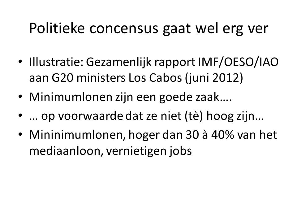 Politieke concensus gaat wel erg ver Illustratie: Gezamenlijk rapport IMF/OESO/IAO aan G20 ministers Los Cabos (juni 2012) Minimumlonen zijn een goede zaak….