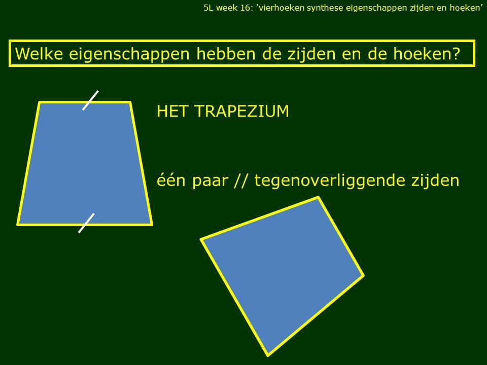 Welke eigenschappen hebben de zijden en de hoeken? één paar // tegenoverliggende zijden HET TRAPEZIUM 5L week 16: 'vierhoeken synthese eigenschappen z