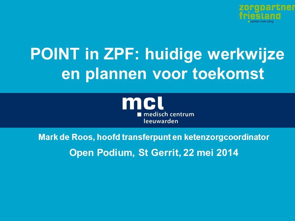 POINT in ZPF: huidige werkwijze en plannen voor toekomst Mark de Roos, hoofd transferpunt en ketenzorgcoordinator Open Podium, St Gerrit, 22 mei 2014