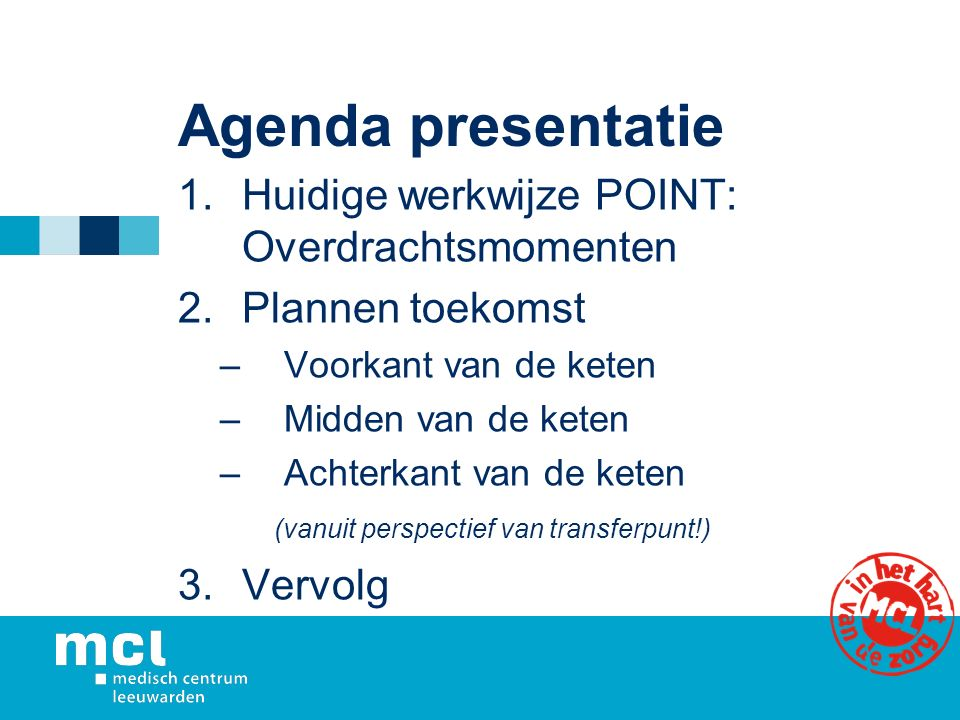 Agenda presentatie 1.Huidige werkwijze POINT: Overdrachtsmomenten 2.Plannen toekomst –Voorkant van de keten –Midden van de keten –Achterkant van de ke