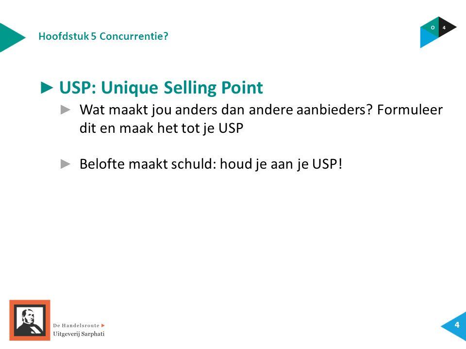 Hoofdstuk 5 Concurrentie? 4 ► USP: Unique Selling Point ► Wat maakt jou anders dan andere aanbieders? Formuleer dit en maak het tot je USP ► Belofte m