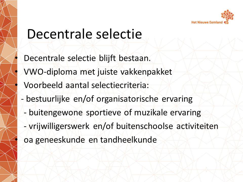 Decentrale selectie Decentrale selectie blijft bestaan. VWO-diploma met juiste vakkenpakket Voorbeeld aantal selectiecriteria: - bestuurlijke en/of or