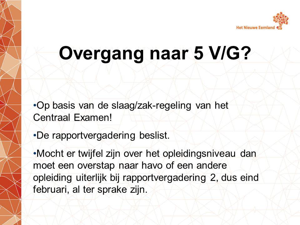 Overgang naar 5 V/G? Op basis van de slaag/zak-regeling van het Centraal Examen! De rapportvergadering beslist. Mocht er twijfel zijn over het opleidi
