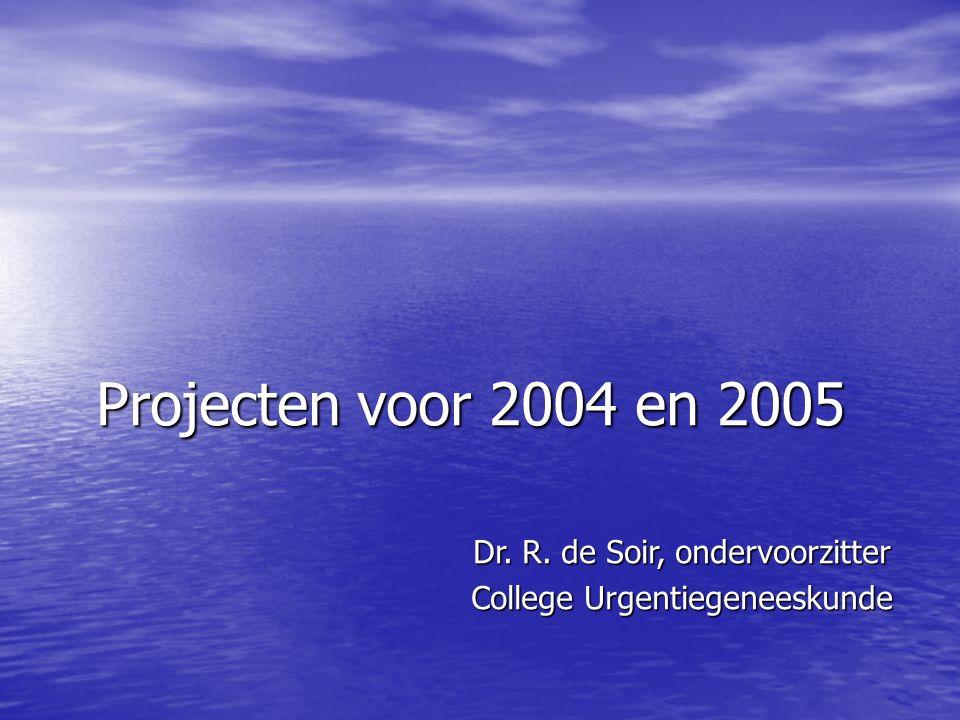 Projecten voor 2004 en 2005 Dr. R. de Soir, ondervoorzitter College Urgentiegeneeskunde