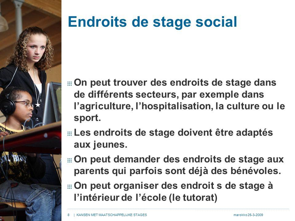 8| KANSEN MET MAATSCHAPPELIJKE STAGESmarokko 25-3-2009 Endroits de stage social On peut trouver des endroits de stage dans de différents secteurs, par exemple dans l'agriculture, l'hospitalisation, la culture ou le sport.
