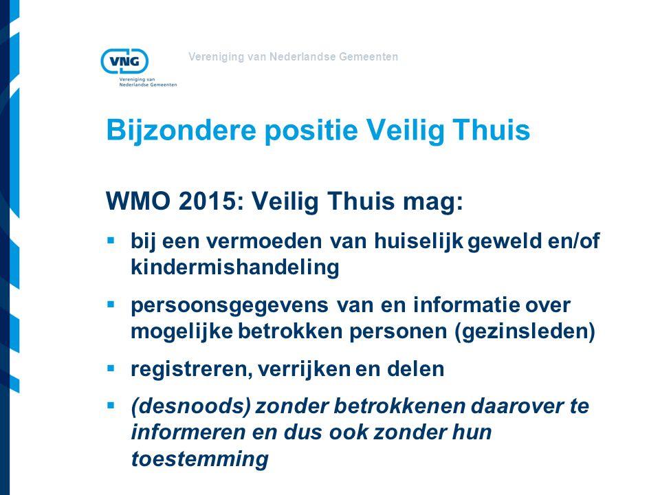 Vereniging van Nederlandse Gemeenten Bijzondere positie Veilig Thuis WMO 2015: Veilig Thuis mag:  bij een vermoeden van huiselijk geweld en/of kindermishandeling  persoonsgegevens van en informatie over mogelijke betrokken personen (gezinsleden)  registreren, verrijken en delen  (desnoods) zonder betrokkenen daarover te informeren en dus ook zonder hun toestemming