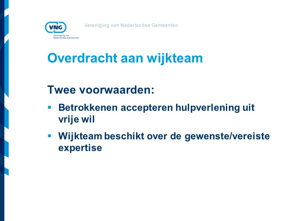 Vereniging van Nederlandse Gemeenten Overdracht aan wijkteam Twee voorwaarden:  Betrokkenen accepteren hulpverlening uit vrije wil  Wijkteam beschikt over de gewenste/vereiste expertise