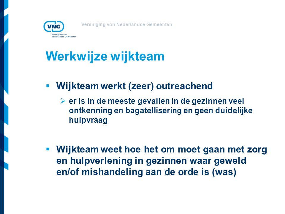 Vereniging van Nederlandse Gemeenten Werkwijze wijkteam  Wijkteam werkt (zeer) outreachend  er is in de meeste gevallen in de gezinnen veel ontkenning en bagatellisering en geen duidelijke hulpvraag  Wijkteam weet hoe het om moet gaan met zorg en hulpverlening in gezinnen waar geweld en/of mishandeling aan de orde is (was)