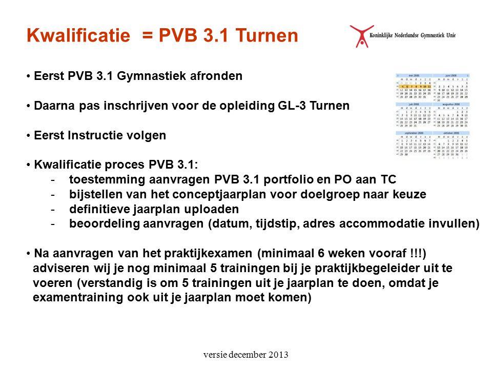 versie december 2013 Kwalificatie = PVB 3.1 Turnen Eerst PVB 3.1 Gymnastiek afronden Daarna pas inschrijven voor de opleiding GL-3 Turnen Eerst Instructie volgen Kwalificatie proces PVB 3.1: -toestemming aanvragen PVB 3.1 portfolio en PO aan TC -bijstellen van het conceptjaarplan voor doelgroep naar keuze -definitieve jaarplan uploaden -beoordeling aanvragen (datum, tijdstip, adres accommodatie invullen) Na aanvragen van het praktijkexamen (minimaal 6 weken vooraf !!!) adviseren wij je nog minimaal 5 trainingen bij je praktijkbegeleider uit te voeren (verstandig is om 5 trainingen uit je jaarplan te doen, omdat je examentraining ook uit je jaarplan moet komen)
