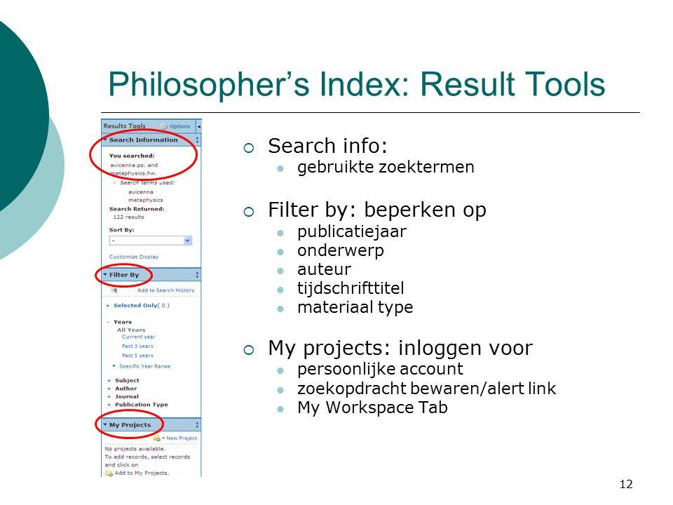 12 Philosopher's Index: Result Tools  Search info: gebruikte zoektermen  Filter by: beperken op publicatiejaar onderwerp auteur tijdschrifttitel materiaal type  My projects: inloggen voor persoonlijke account zoekopdracht bewaren/alert link My Workspace Tab