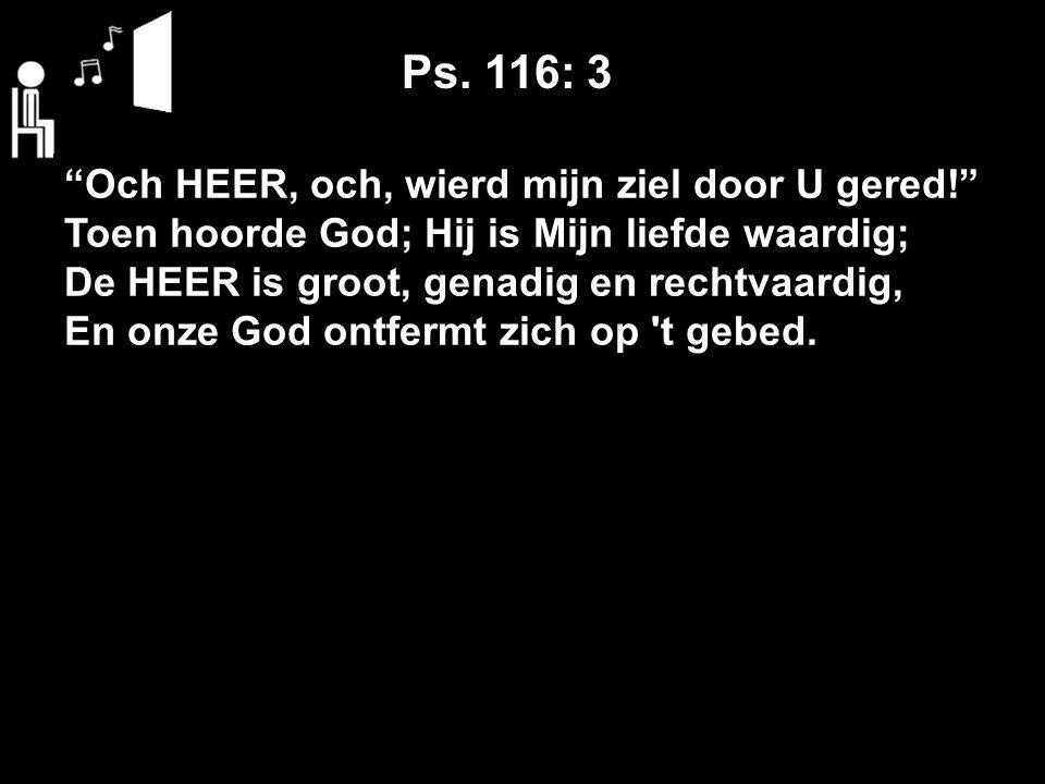 Och HEER, och, wierd mijn ziel door U gered! Toen hoorde God; Hij is Mijn liefde waardig; De HEER is groot, genadig en rechtvaardig, En onze God ontfermt zich op t gebed.