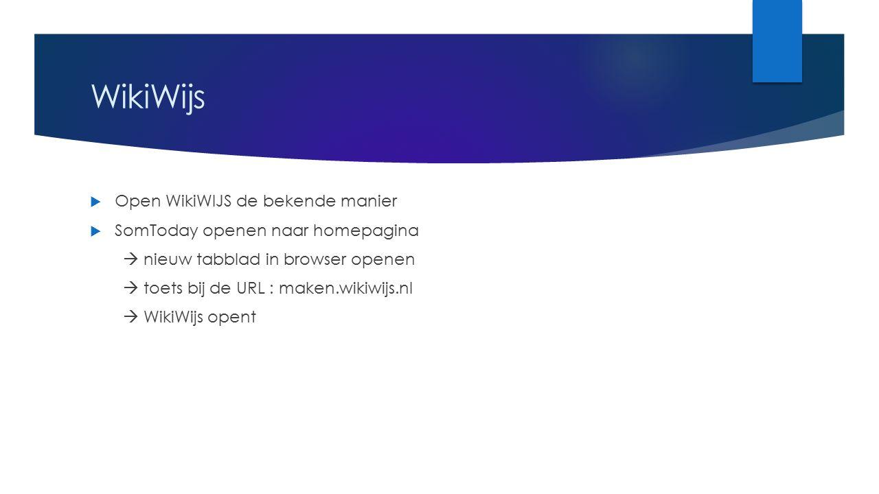 WikiWijs  Open WikiWIJS de bekende manier  SomToday openen naar homepagina  nieuw tabblad in browser openen  toets bij de URL : maken.wikiwijs.nl  WikiWijs opent
