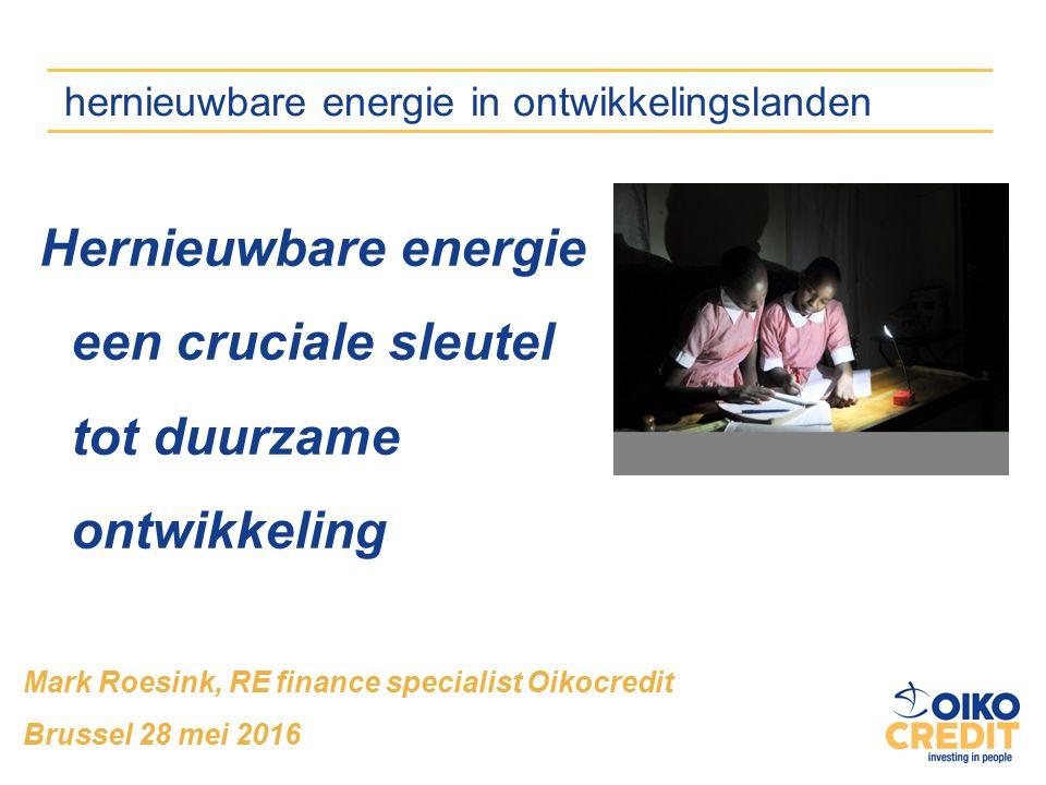 Mark Roesink, RE finance specialist Oikocredit Brussel 28 mei 2016 hernieuwbare energie in ontwikkelingslanden Hernieuwbare energie een cruciale sleutel tot duurzame ontwikkeling
